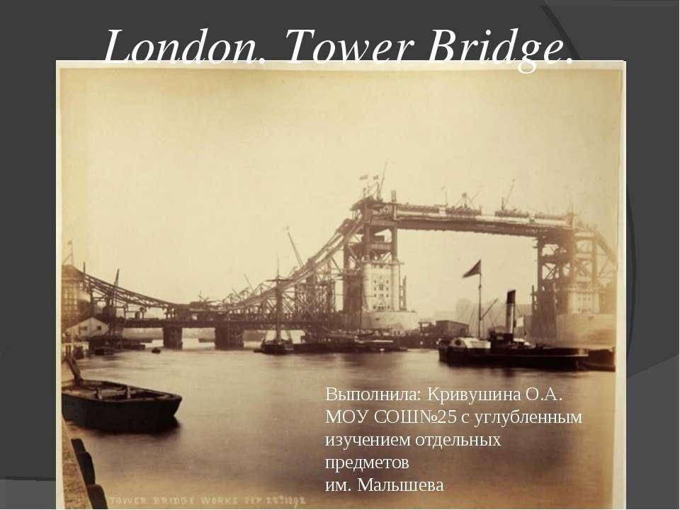 London. Tower Bridge. Выполнила: Кривушина О.А. МОУ СОШ№25 с углубленным изуч...