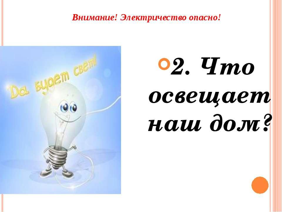 Внимание! Электричество опасно! 2. Что освещает наш дом?