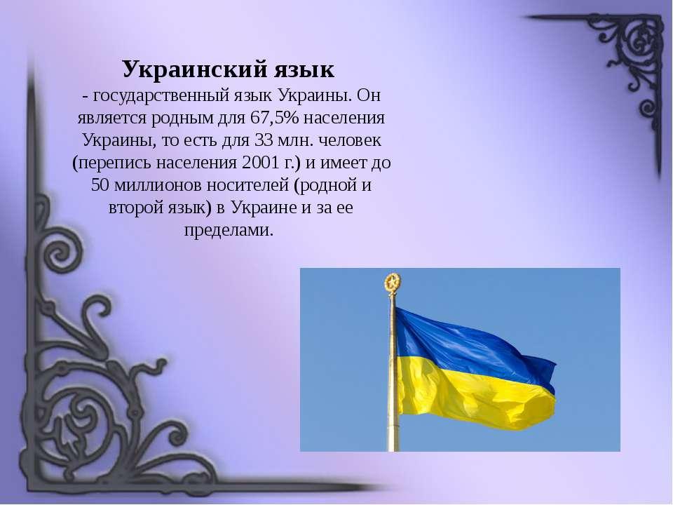 Украинский язык - государственный язык Украины. Он является родным для 67,5% ...
