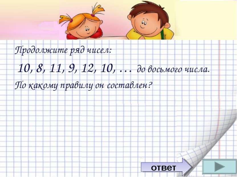Продолжите ряд чисел: 10, 8, 11, 9, 12, 10, … до восьмого числа. По какому пр...