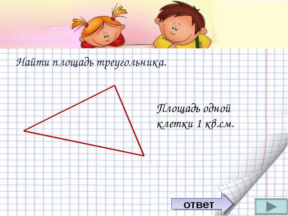 Найти площадь треугольника. Площадь одной клетки 1 кв.см. ответ