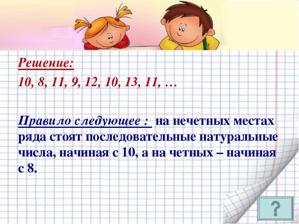 Решение: 10, 8, 11, 9, 12, 10, 13, 11, … Правило следующее : на нечетных мест...