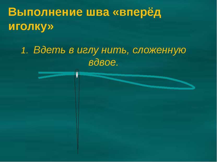 1. Вдеть в иглу нить, сложенную вдвое. Выполнение шва «вперёд иголку»