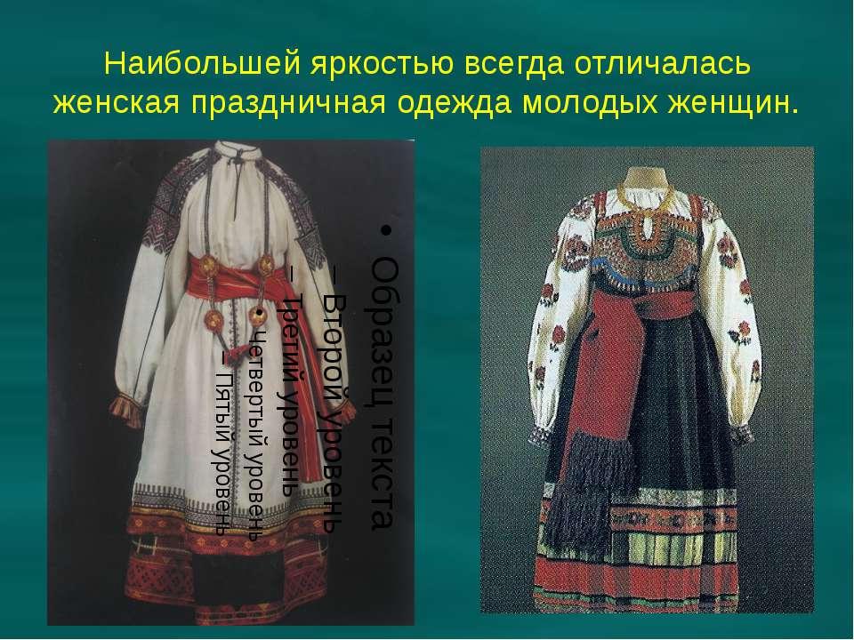 Наибольшей яркостью всегда отличалась женская праздничная одежда молодых женщин.
