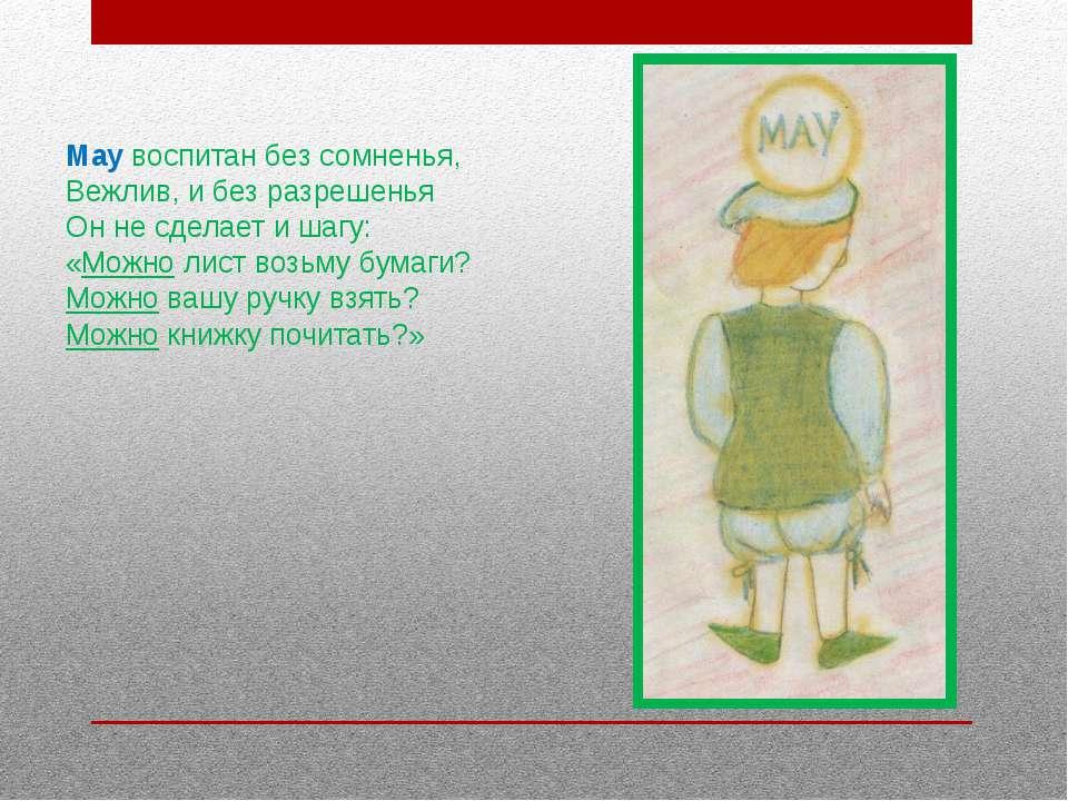 May воспитан без сомненья, Вежлив, и без разрешенья Он не сделает и шагу: «Мо...