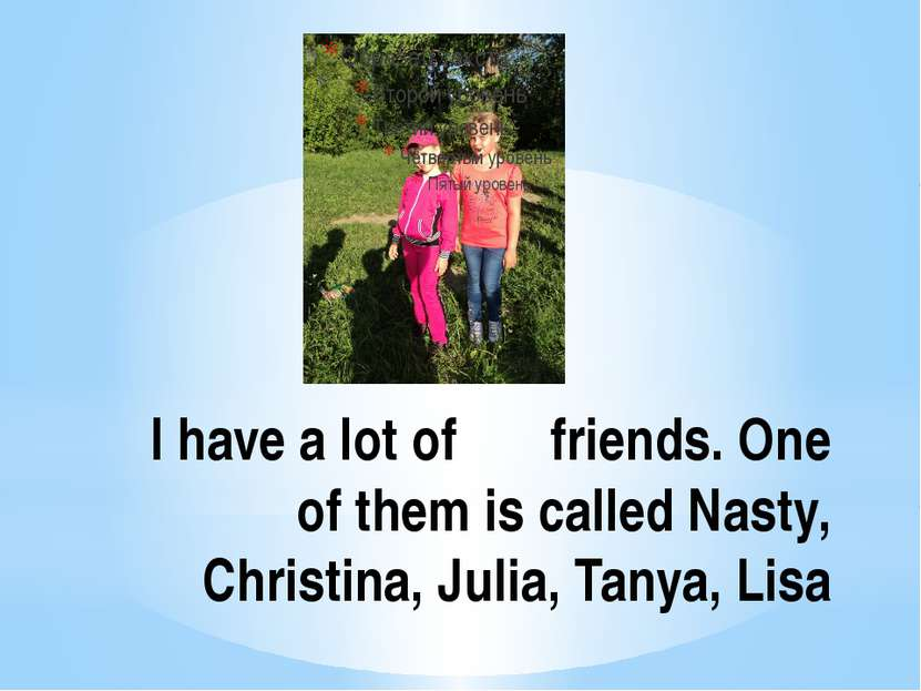 I have a lot of friends. One of them is called Nasty, Christina, Julia, Tanya...