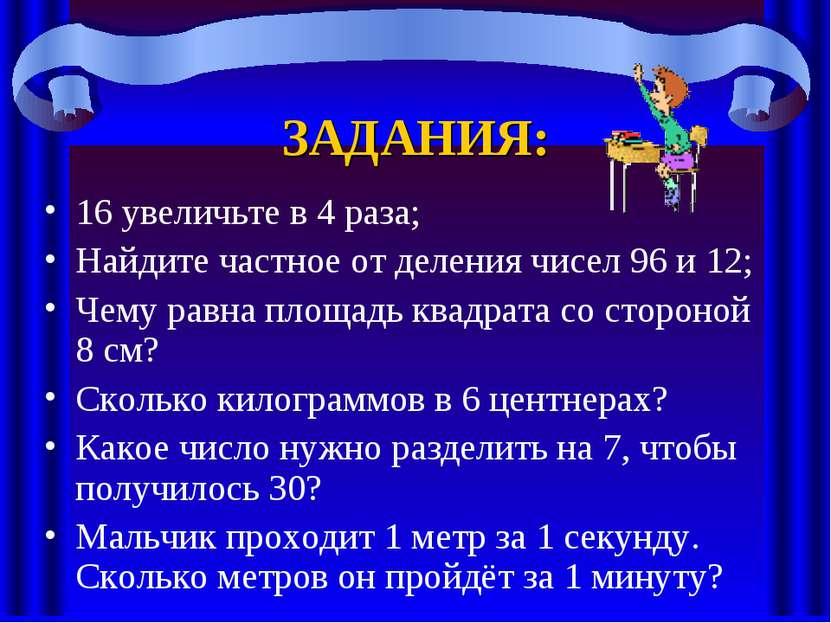 ЗАДАНИЯ: 16 увеличьте в 4 раза; Найдите частное от деления чисел 96 и 12; Чем...