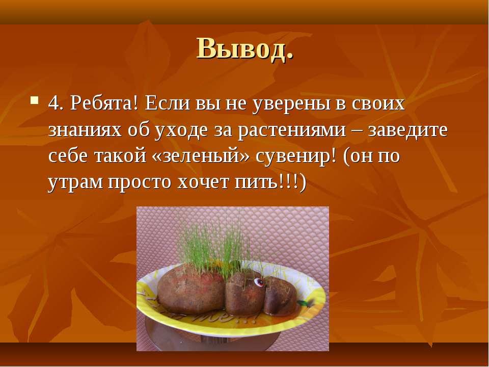 Вывод. 4. Ребята! Если вы не уверены в своих знаниях об уходе за растениями –...