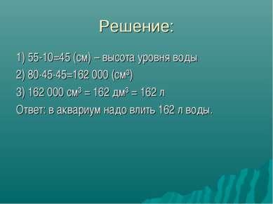Решение: 1) 55-10=45 (см) – высота уровня воды 2) 80·45·45=162000 (см³) 3) 1...