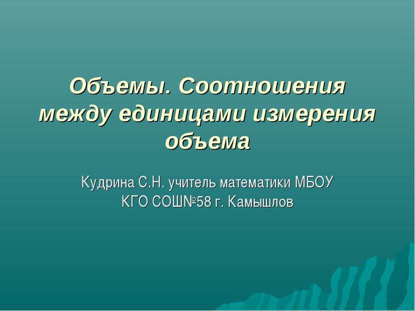 Объемы. Соотношения между единицами измерения объема Кудрина С.Н. учитель мат...