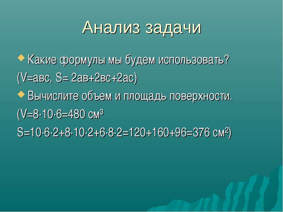 Анализ задачи Какие формулы мы будем использовать? (V=авс, S= 2ав+2вс+2ас) Вы...