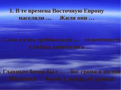 1. В те времена Восточную Европу населяли … Жили они … 2. Сама жизнь требовал...