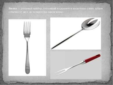 Вилка—столовый прибор, состоящий из рукояти и нескольких узких зубцов (обыч...