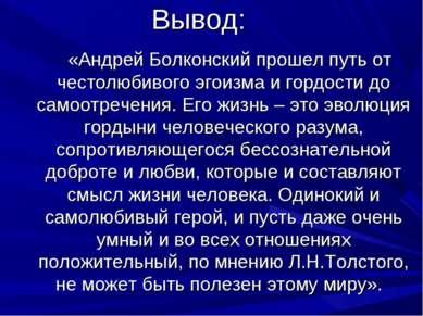 Вывод: «Андрей Болконский прошел путь от честолюбивого эгоизма и гордости до ...