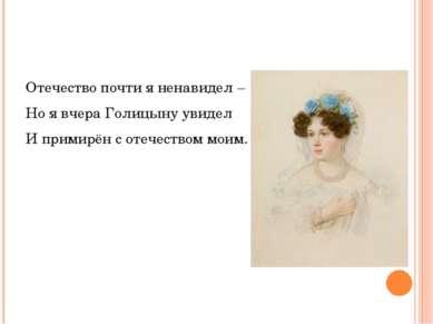 Отечество почти я ненавидел – Но я вчера Голицыну увидел И примирён с отечест...
