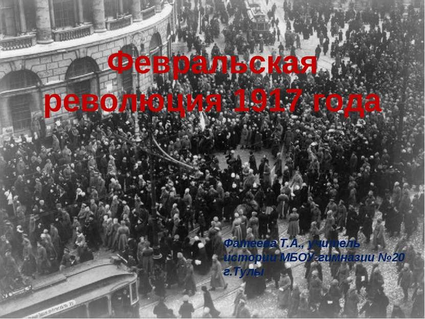 Февральская революция 1917 года Февральская революция 1917 года Фатеева Т.А.,...