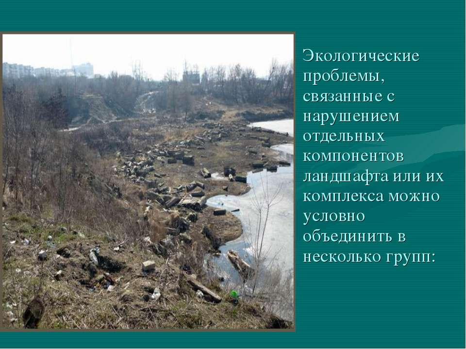 Экологические проблемы, связанные с нарушением отдельных компонентов ландшафт...