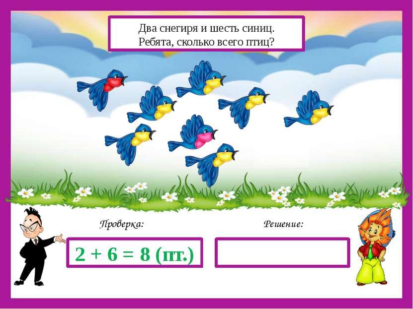 Решение: Проверка: 2 + 6 = 8 (пт.) Два снегиря и шесть синиц. Ребята, сколько...