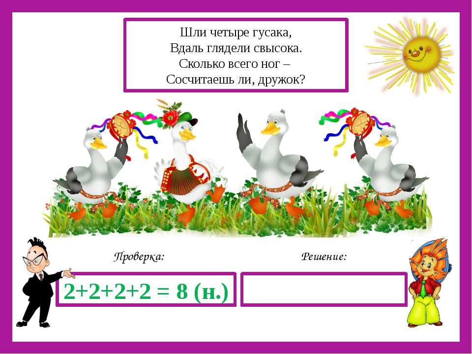 Решение: Проверка: 2+2+2+2 = 8 (н.) Шли четыре гусака, Вдаль глядели свысока....