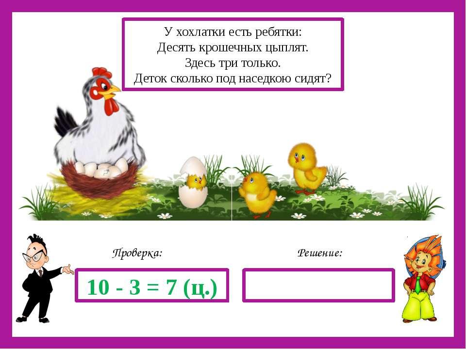 Решение: Проверка: 10 - 3 = 7 (ц.) У хохлатки есть ребятки: Десять крошечных ...