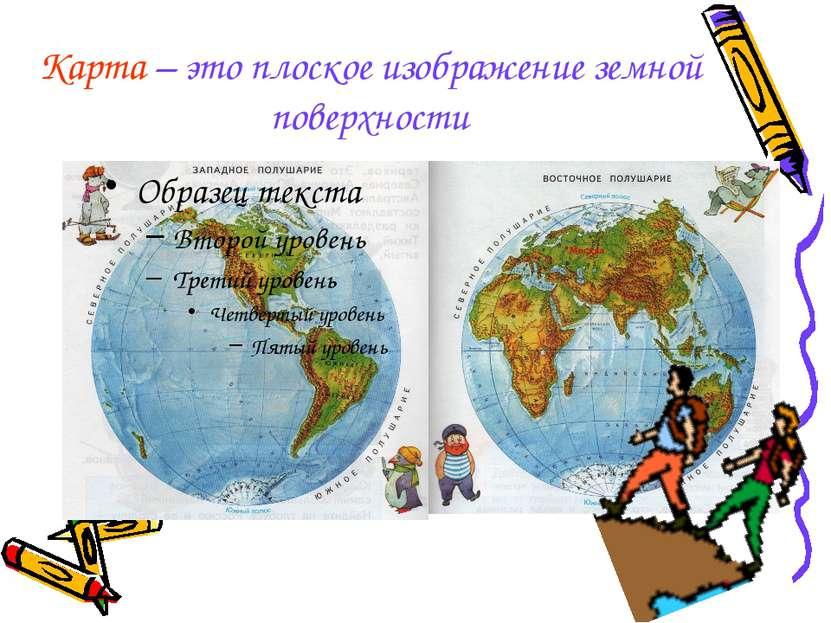 Карта – это плоское изображение земной поверхности