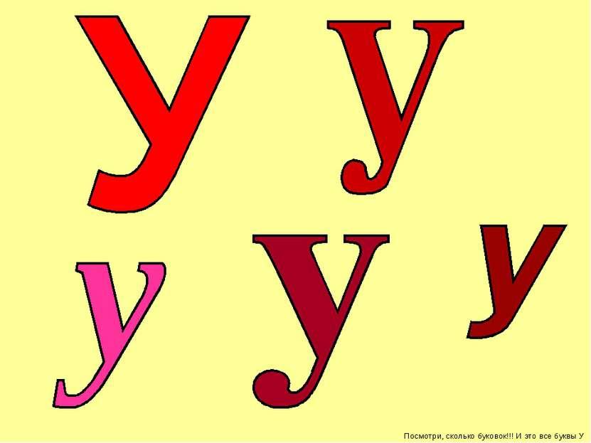 Посмотри, сколько буковок!!! И это все буквы У