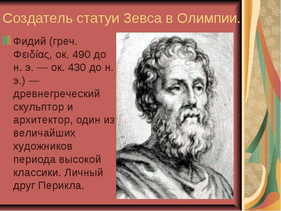 Создатель статуи Зевса в Олимпии. Фидий (греч. Φειδίας, ок. 490 до н. э. — ок...
