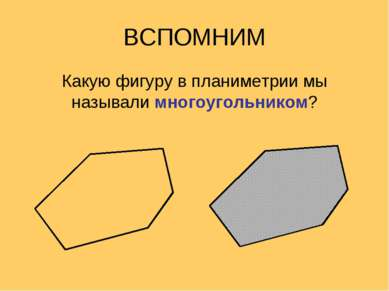 ВСПОМНИМ Какую фигуру в планиметрии мы называли многоугольником?
