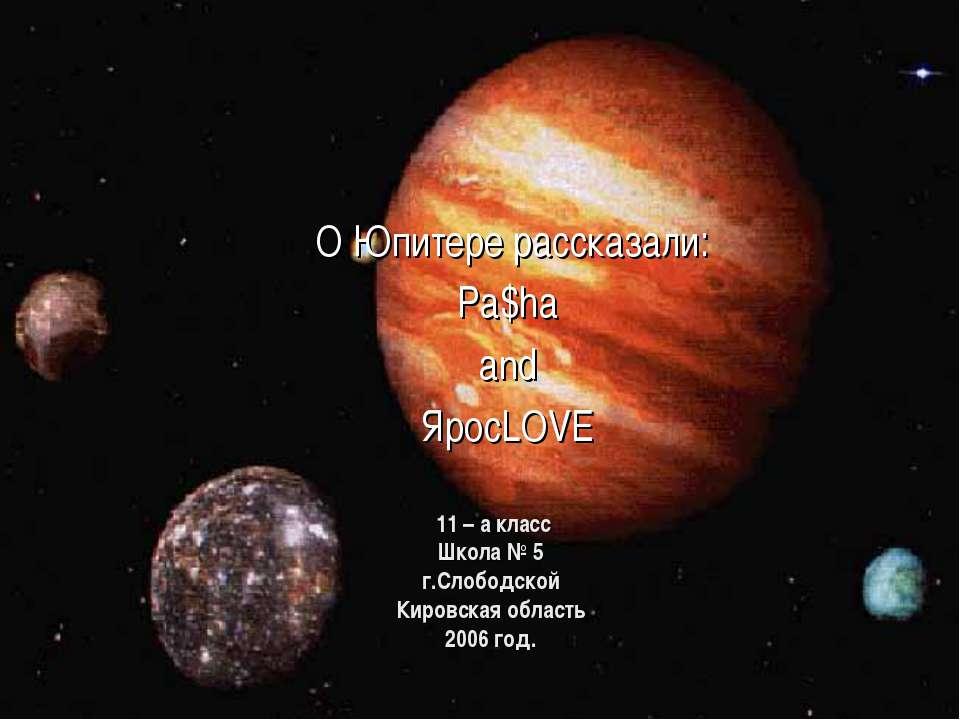 11 – а класс Школа № 5 г.Слободской Кировская область 2006 год. О Юпитере рас...