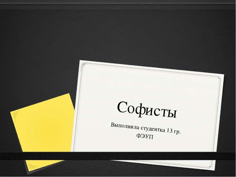 Софисты Выполнила студентка 13 гр. ФЭУП