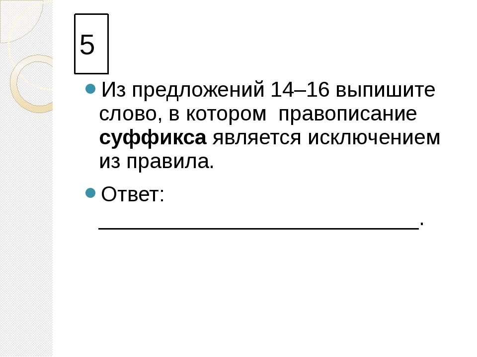 5 Из предложений 14–16 выпишите слово, в котором правописание суффикса являет...