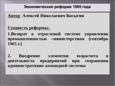 Автор: Алексей Николаевич Косыгин Сущность реформы: 1.Возврат к отраслевой си...