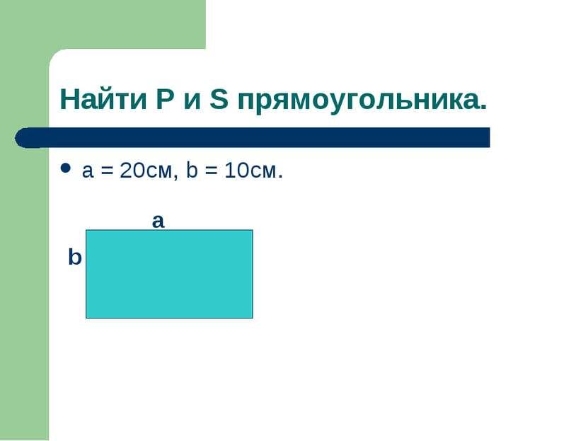 Найти P и S прямоугольника. а = 20см, b = 10cм. a b