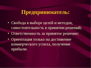Предприниматель: Свобода в выборе целей и методов, самостоятельность в принят...