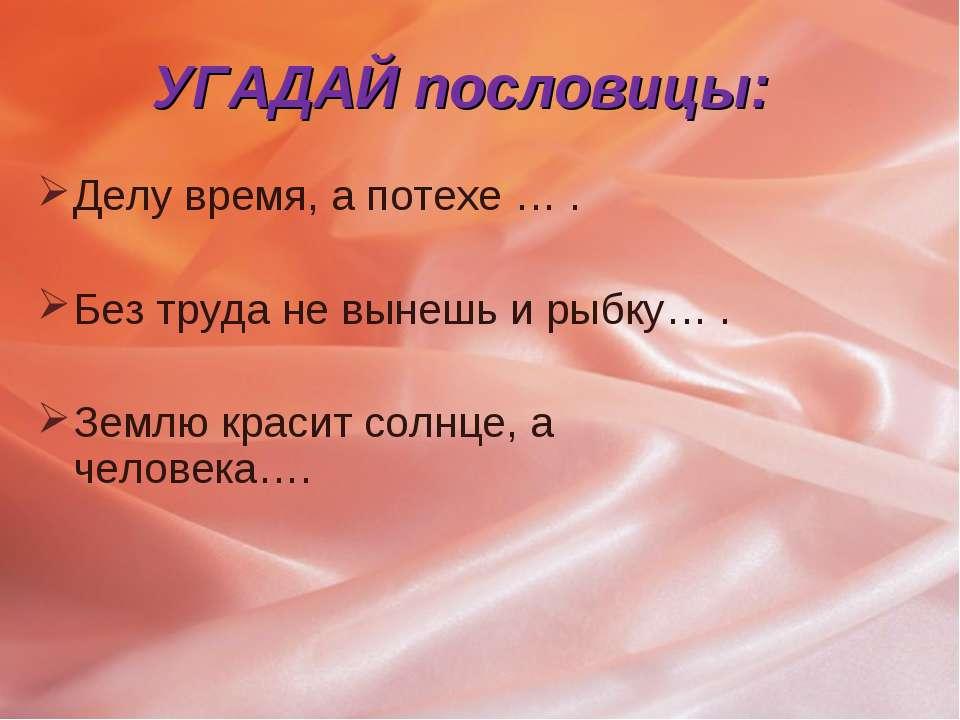 УГАДАЙ пословицы: Делу время, а потехе … . Без труда не вынешь и рыбку… . Зем...