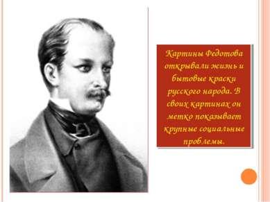Картины Федотова открывали жизнь и бытовые краски русского народа. В своих ка...