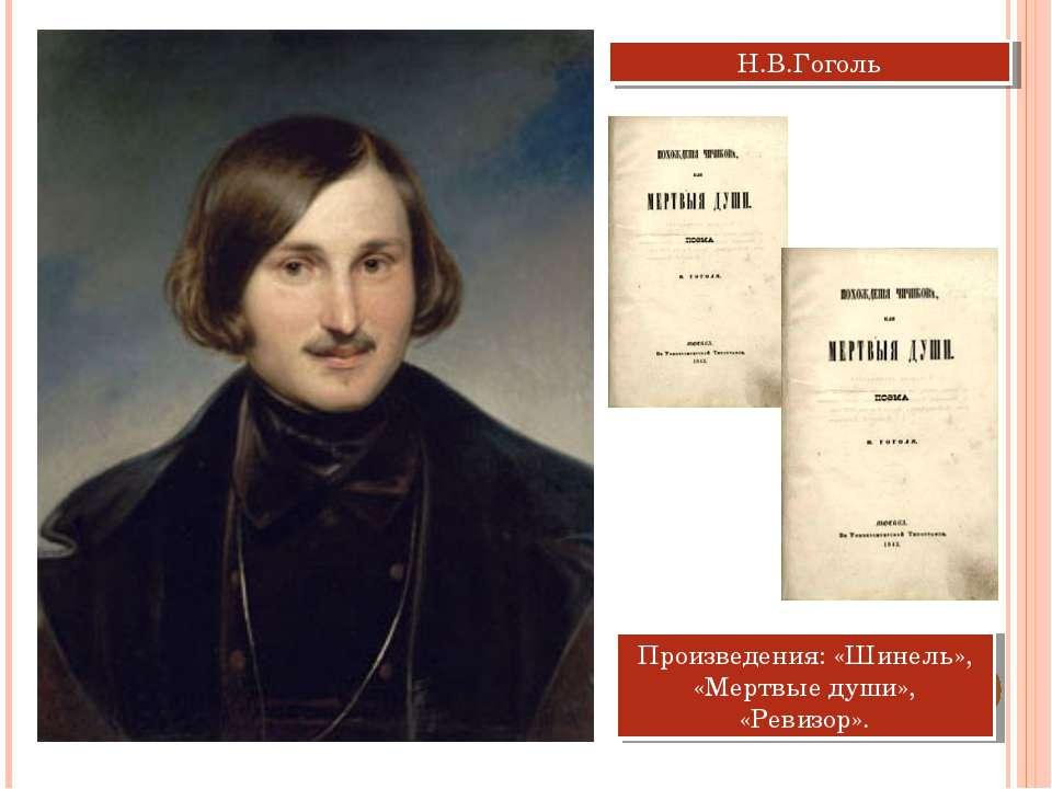 Н.В.Гоголь Произведения: «Шинель», «Мертвые души», «Ревизор».