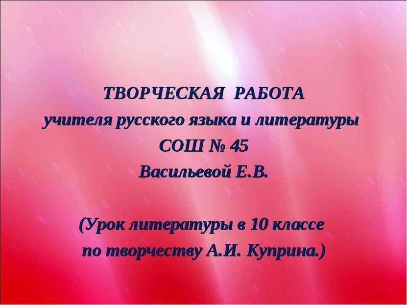 ТВОРЧЕСКАЯ РАБОТА учителя русского языка и литературы СОШ № 45 Васильевой Е.В...