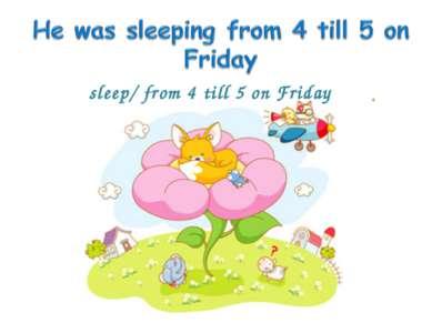 sleep/ from 4 till 5 on Friday