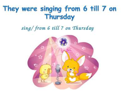 sing/ from 6 till 7 on Thursday