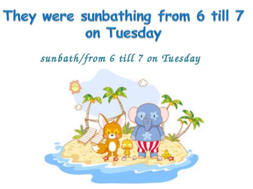 sunbath/from 6 till 7 on Tuesday