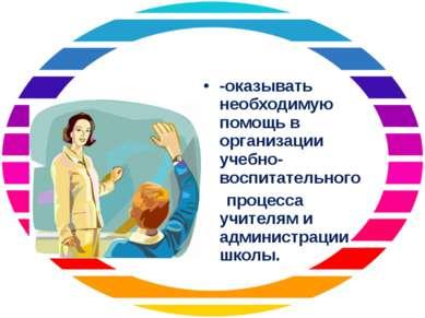 -оказывать необходимую помощь в организации учебно-воспитательного процесса у...