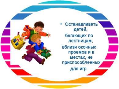 Останавливать детей, бегающих по лестницам, вблизи оконных проемов и в местах...