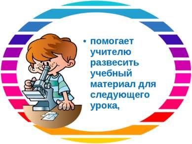 помогает учителю развесить учебный материал для следующего урока,