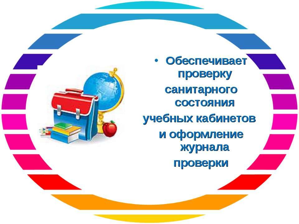 Обеспечивает проверку санитарного состояния учебных кабинетов и оформление жу...