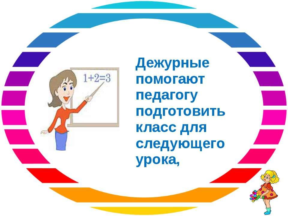 Дежурные помогают педагогу подготовить класс для следующего урока,