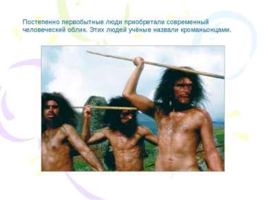Постепенно первобытные люди приобретали современный человеческий облик. Этих ...