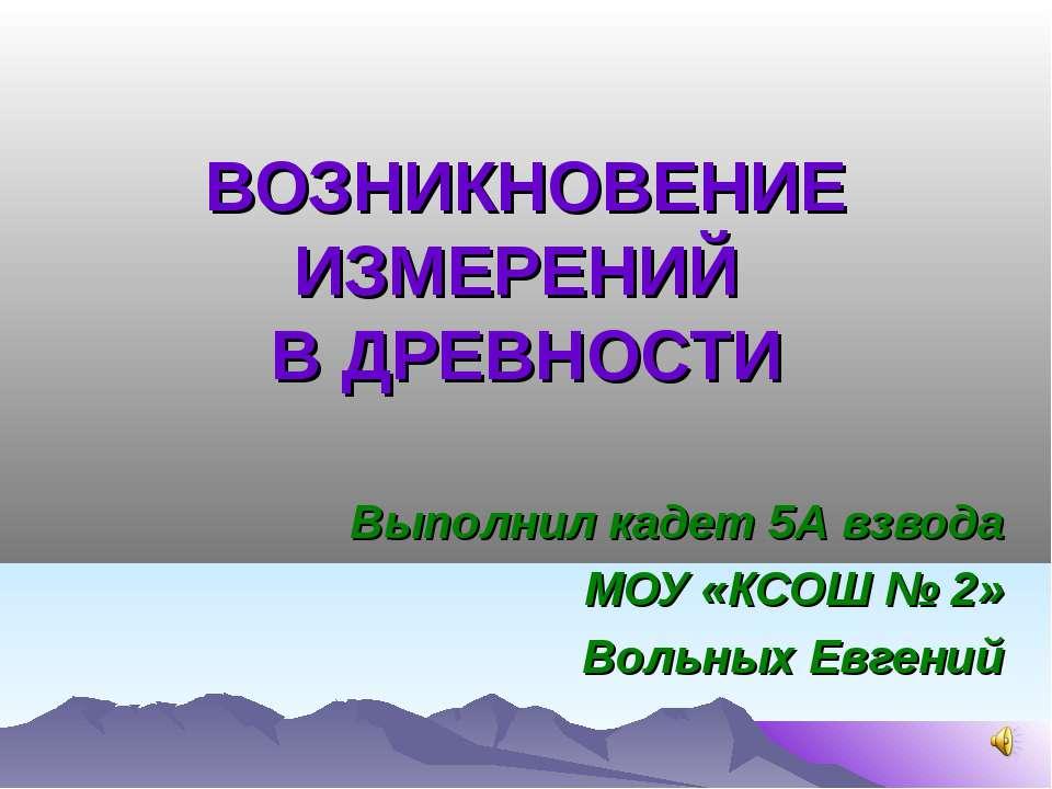 ВОЗНИКНОВЕНИЕ ИЗМЕРЕНИЙ В ДРЕВНОСТИ Выполнил кадет 5А взвода МОУ «КСОШ № 2» В...