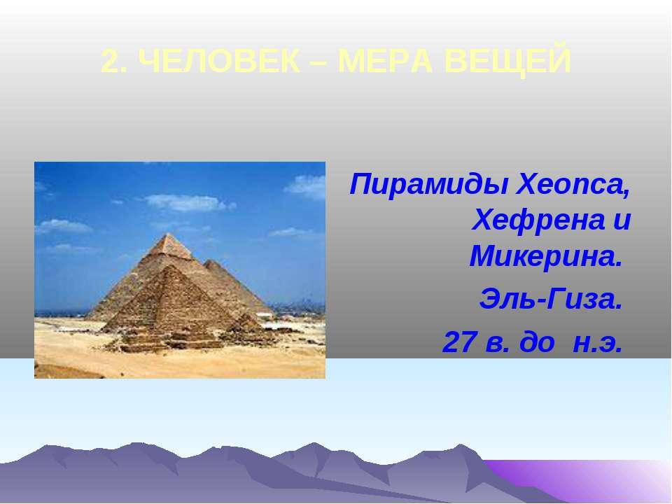 2. ЧЕЛОВЕК – МЕРА ВЕЩЕЙ Пирамиды Хеопса, Хефрена и Микерина. Эль-Гиза. 27 в. ...