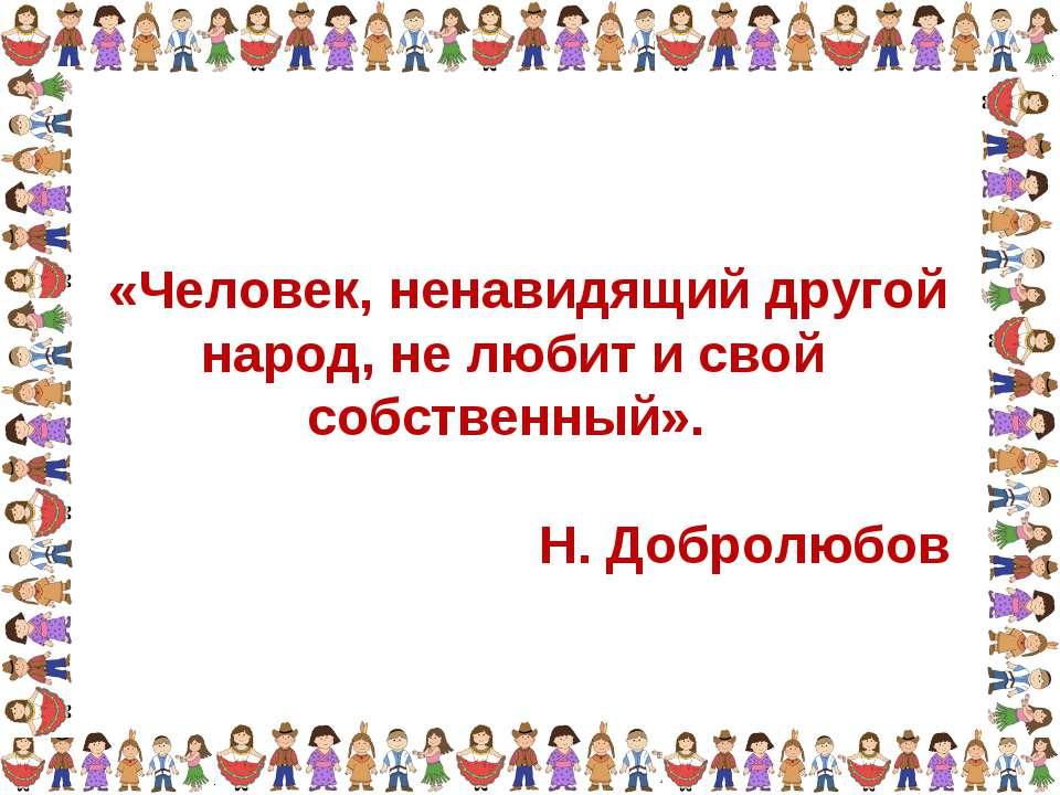 «Человек, ненавидящий другой народ, не любит и свой собственный». Н. Добролюбов